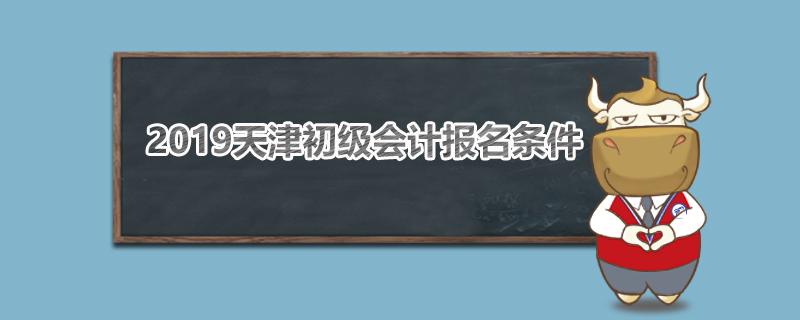 2019天津初级会计报名条件是什么