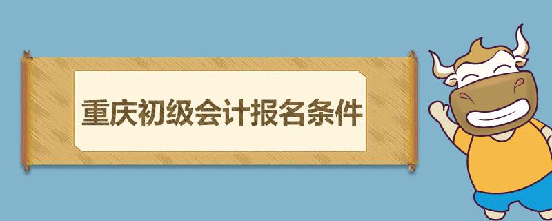 重庆初级会计报名条件是什么