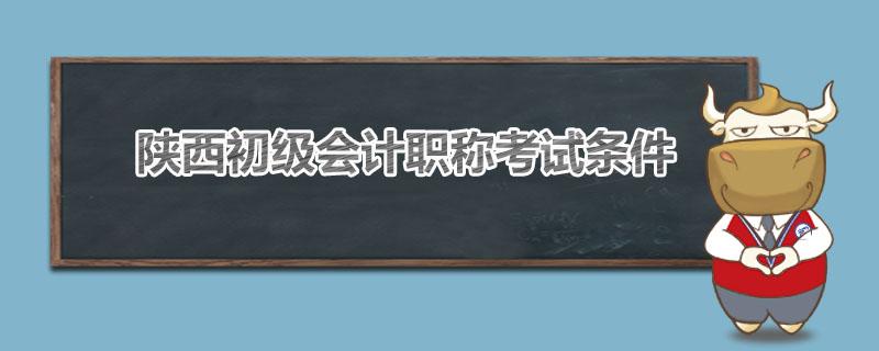 陕西初级会计职称考试条件是什么