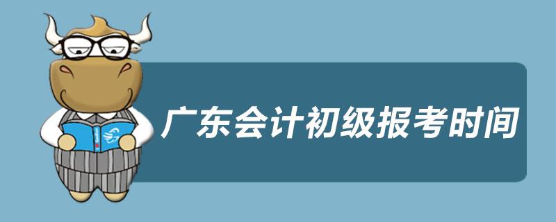 广东会计初级报考时间是什么