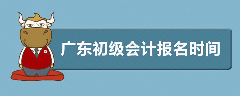 广东初级会计报名时间是什么